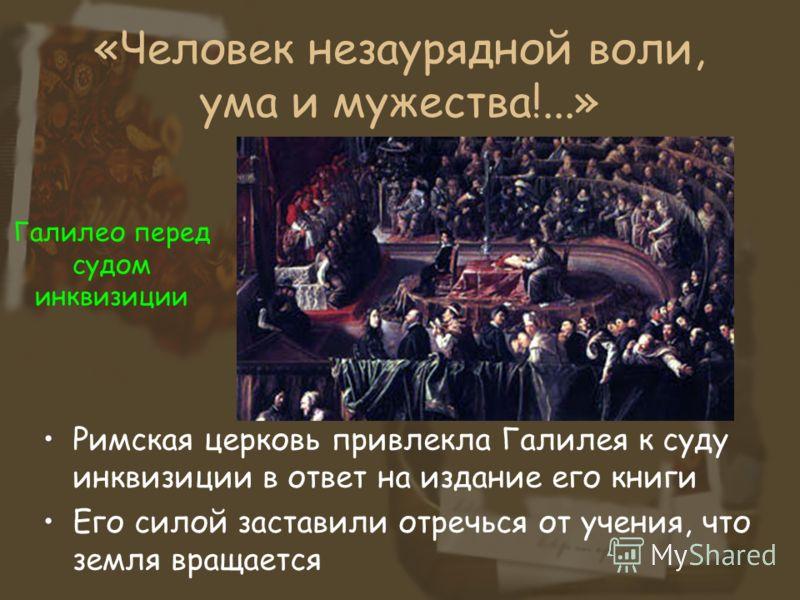 «Человек незаурядной воли, ума и мужества!...» Римская церковь привлекла Галилея к суду инквизиции в ответ на издание его книги Его силой заставили отречься от учения, что земля вращается Галилео перед судом инквизиции