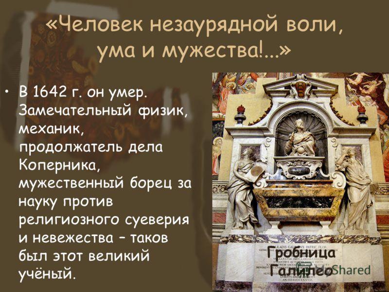 «Человек незаурядной воли, ума и мужества!...» В 1642 г. он умер. Замечательный физик, механик, продолжатель дела Коперника, мужественный борец за науку против религиозного суеверия и невежества – таков был этот великий учёный. Гробница Галилео