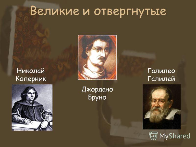Великие и отвергнутые Николай Коперник Джордано Бруно Галилео Галилей