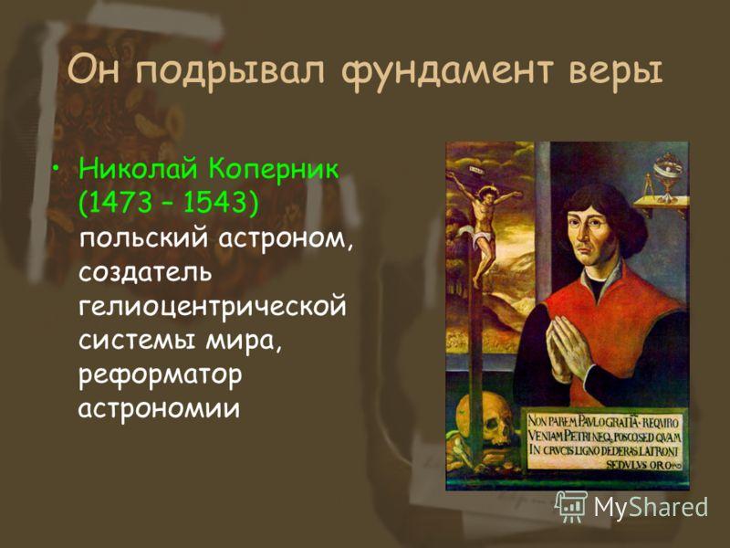 Он подрывал фундамент веры Николай Коперник (1473 – 1543) польский астроном, создатель гелиоцентрической системы мира, реформатор астрономии