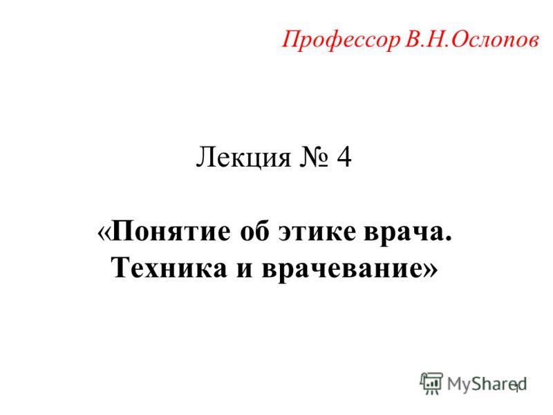 Лекция 4 «Понятие об этике врача. Техника и врачевание» Профессор В.Н.Ослопов 1