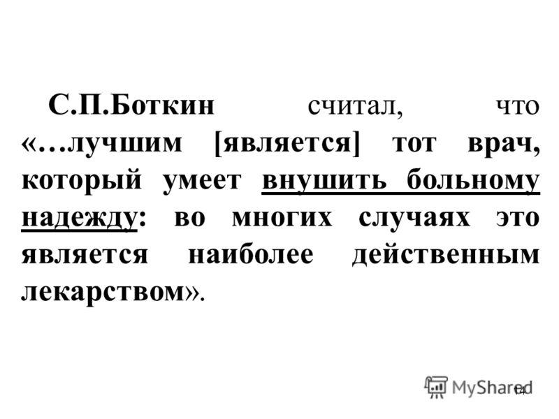 14 С.П.Боткин считал, что «…лучшим [является] тот врач, который умеет внушить больному надежду: во многих случаях это является наиболее действенным лекарством».