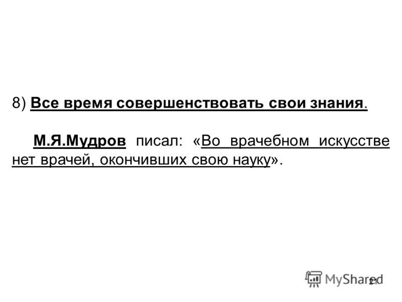 21 8) Все время совершенствовать свои знания. М.Я.Мудров писал: «Во врачебном искусстве нет врачей, окончивших свою науку».
