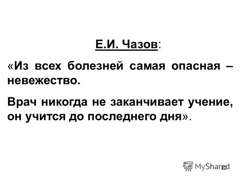 22 Е.И. Чазов: «Из всех болезней самая опасная – невежество. Врач никогда не заканчивает учение, он учится до последнего дня».