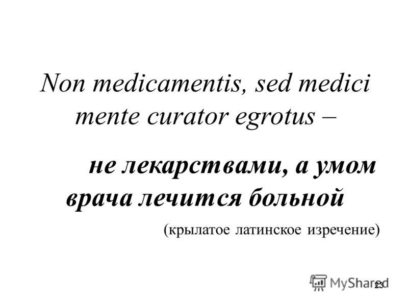23 Non medicamentis, sed medici mente curator egrotus – не лекарствами, а умом врача лечится больной (крылатое латинское изречение)