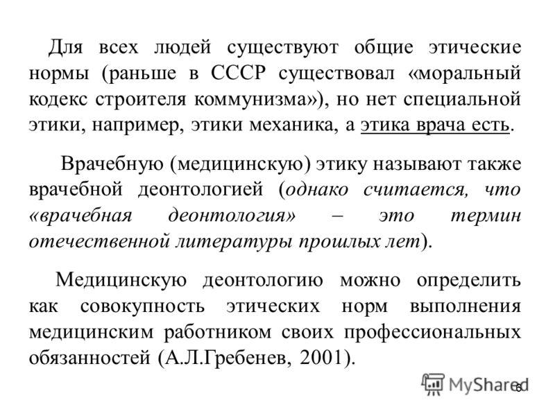 6 Для всех людей существуют общие этические нормы (раньше в СССР существовал «моральный кодекс строителя коммунизма»), но нет специальной этики, например, этики механика, а этика врача есть. Врачебную (медицинскую) этику называют также врачебной деон