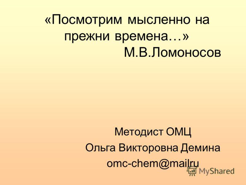 «Посмотрим мысленно на прежни времена…» М.В.Ломоносов Методист ОМЦ Ольга Викторовна Демина omc-chem@mailru
