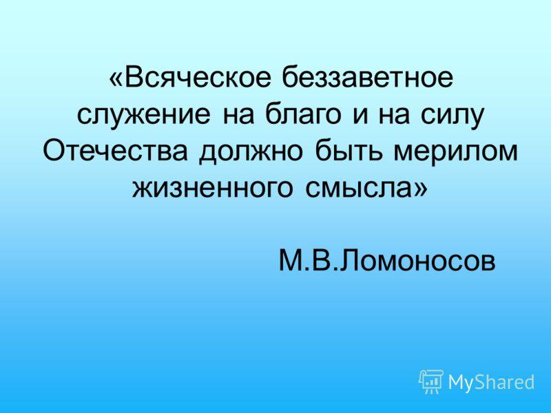 «Всяческое беззаветное служение на благо и на силу Отечества должно быть мерилом жизненного смысла» М.В.Ломоносов