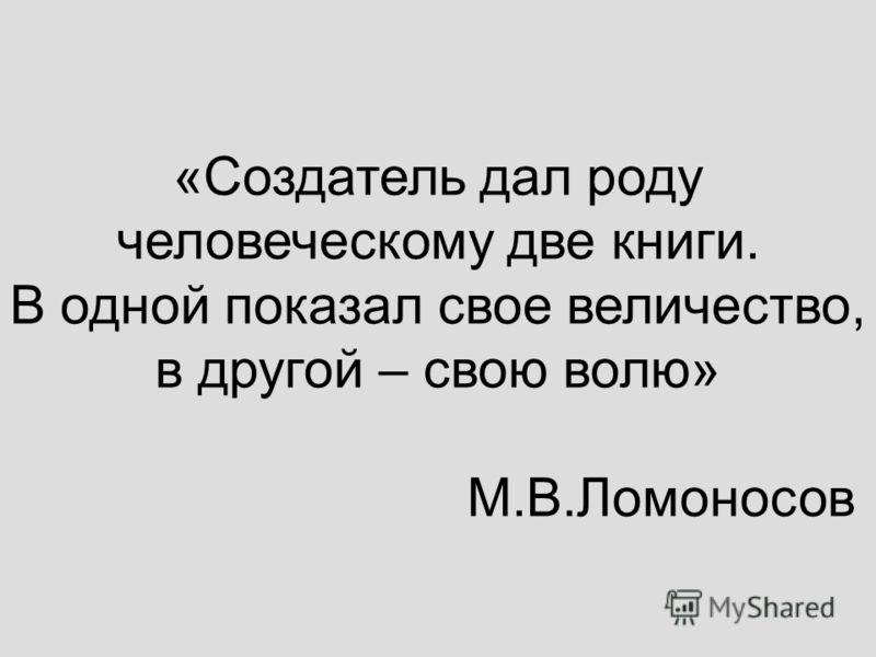 «Создатель дал роду человеческому две книги. В одной показал свое величество, в другой – свою волю» М.В.Ломоносов