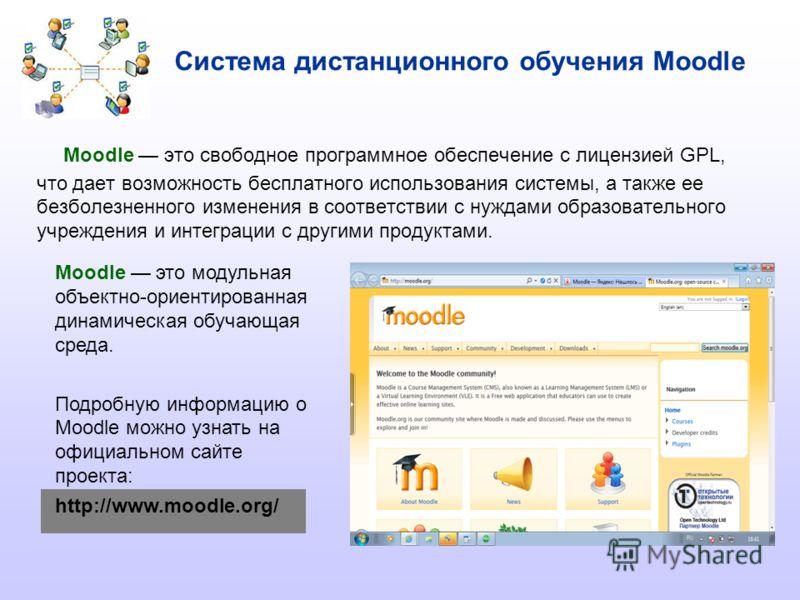 Система дистанционного обучения Moodle Moodle это свободное программное обеспечение с лицензией GPL, что дает возможность бесплатного использования системы, а также ее безболезненного изменения в соответствии с нуждами образовательного учреждения и и