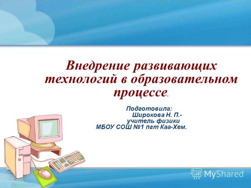 Внедрение развивающих технологий в образовательном процессе. Подготовила: Широкова Н. П.- учитель физики МБОУ СОШ 1 пгт Каа-Хем.