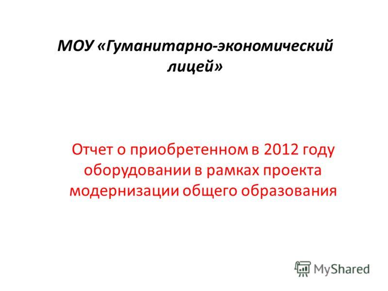 МОУ «Гуманитарно-экономический лицей» Отчет о приобретенном в 2012 году оборудовании в рамках проекта модернизации общего образования