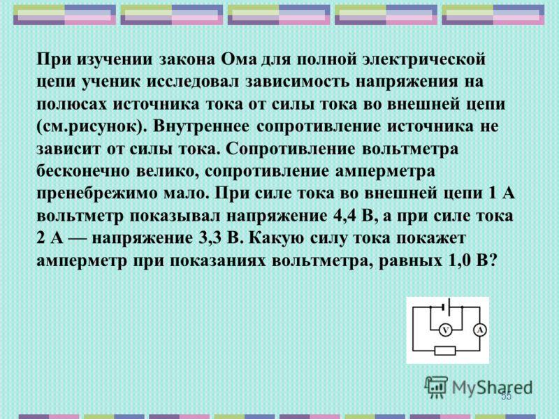 55 При изучении закона Ома для полной электрической цепи ученик исследовал зависимость напряжения на полюсах источника тока от силы тока во внешней цепи (см.рисунок). Внутреннее сопротивление источника не зависит от силы тока. Сопротивление вольтметр