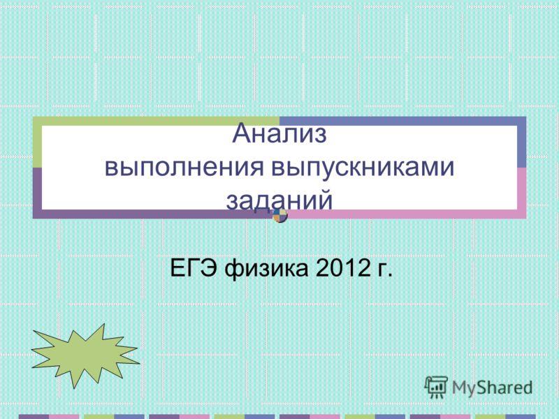 Анализ выполнения выпускниками заданий ЕГЭ физика 2012 г.