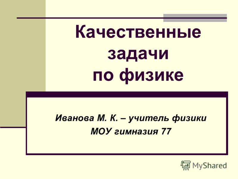 Качественные задачи по физике Иванова М. К. – учитель физики МОУ гимназия 77