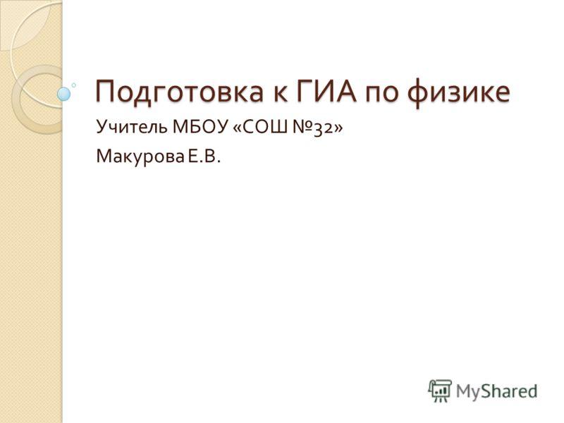Подготовка к ГИА по физике Учитель МБОУ « СОШ 32» Макурова Е. В.