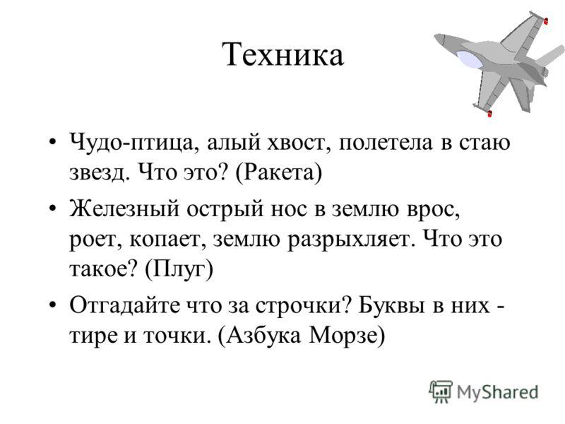 Техника Чудо-птица, алый хвост, полетела в стаю звезд. Что это? (Ракета) Железный острый нос в землю врос, роет, копает, землю разрыхляет. Что это такое? (Плуг) Отгадайте что за строчки? Буквы в них - тире и точки. (Азбука Морзе)