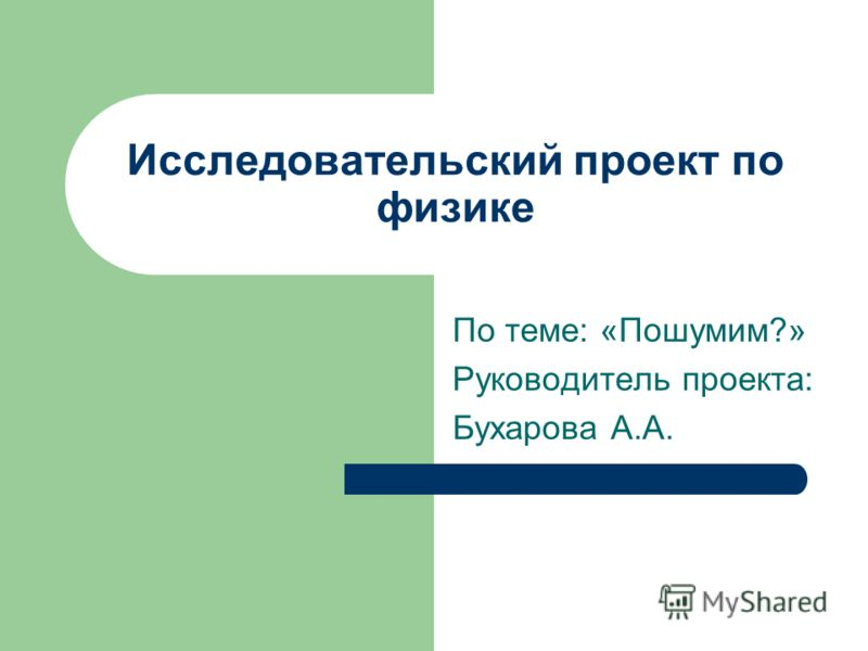 Исследовательский проект по физике По теме: «Пошумим?» Руководитель проекта: Бухарова А.А.