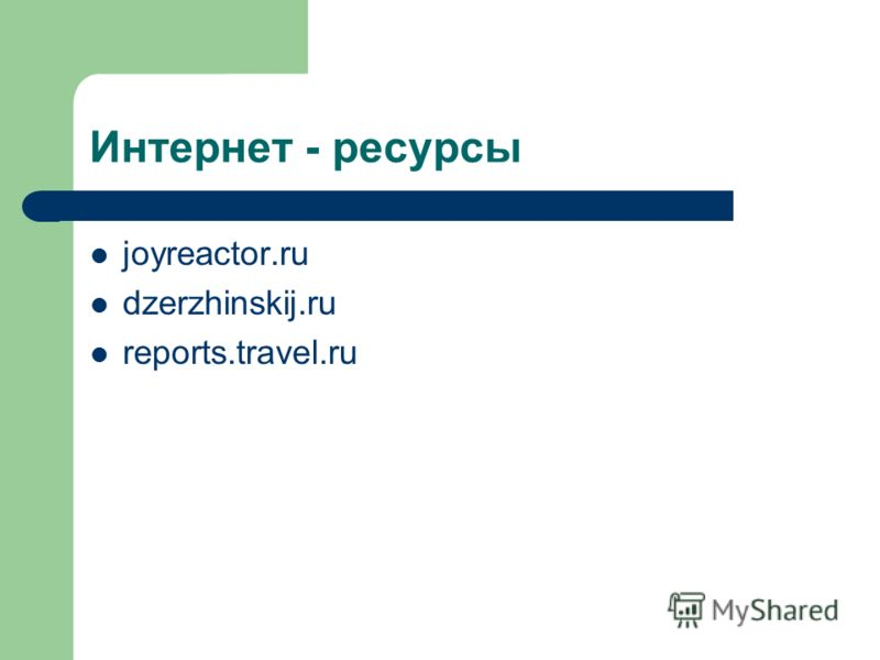 Интернет - ресурсы joyreactor.ru dzerzhinskij.ru reports.travel.ru
