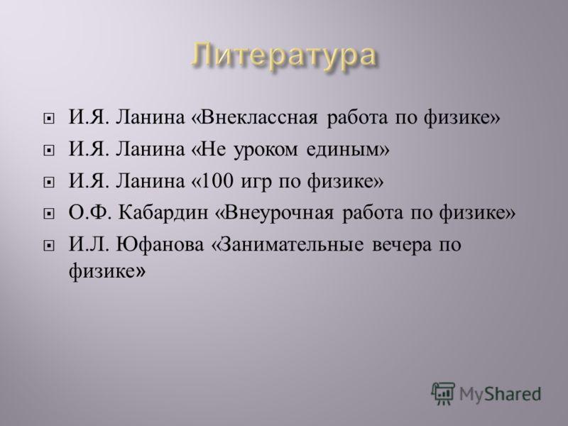 И. Я. Ланина « Внеклассная работа по физике » И. Я. Ланина « Не уроком единым » И. Я. Ланина «100 игр по физике » О. Ф. Кабардин « Внеурочная работа по физике » И. Л. Юфанова « Занимательные вечера по физике »