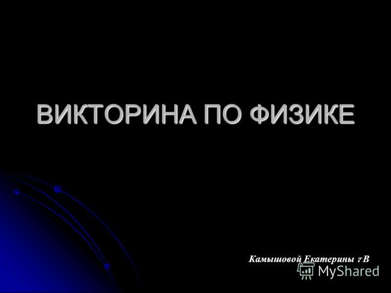 ВИКТОРИНА ПО ФИЗИКЕ Камышовой Екатерины 7 В