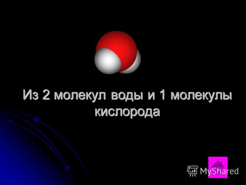 Из 2 молекул воды и 1 молекулы кислорода