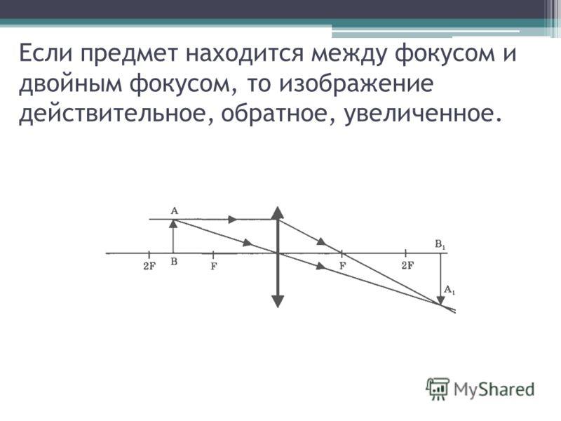 Если предмет находится между фокусом и двойным фокусом, то изображение действительное, обратное, увеличенное.