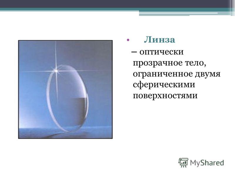 Линза – оптически прозрачное тело, ограниченное двумя сферическими поверхностями