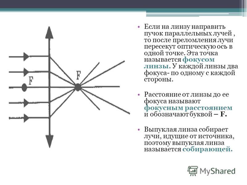 Если на линзу направить пучок параллельных лучей, то после преломления лучи пересекут оптическую ось в одной точке. Эта точка называется фокусом линзы. У каждой линзы два фокуса- по одному с каждой стороны. Расстояние от линзы до ее фокуса называют ф