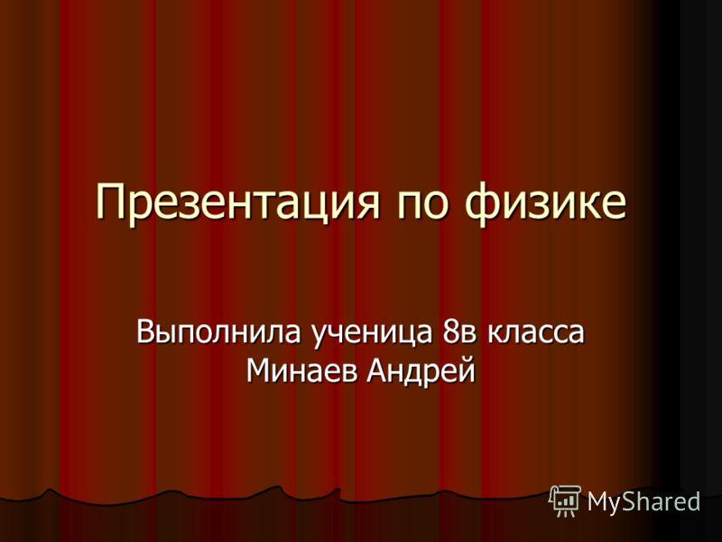 Презентация по физике Выполнила ученица 8в класса Минаев Андрей