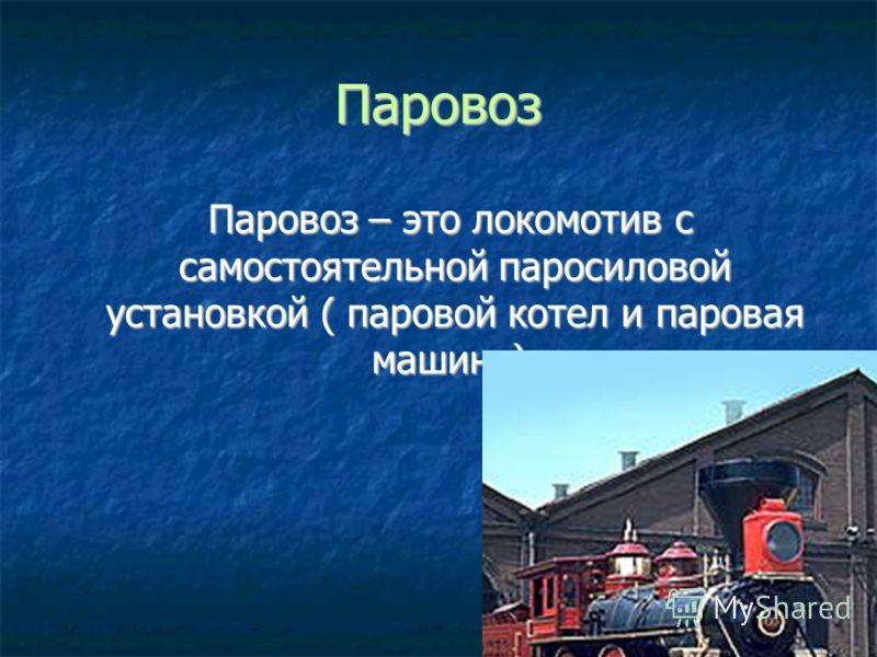 Паровоз Паровоз – это локомотив с самостоятельной паросиловой установкой ( паровой котел и паровая машина).