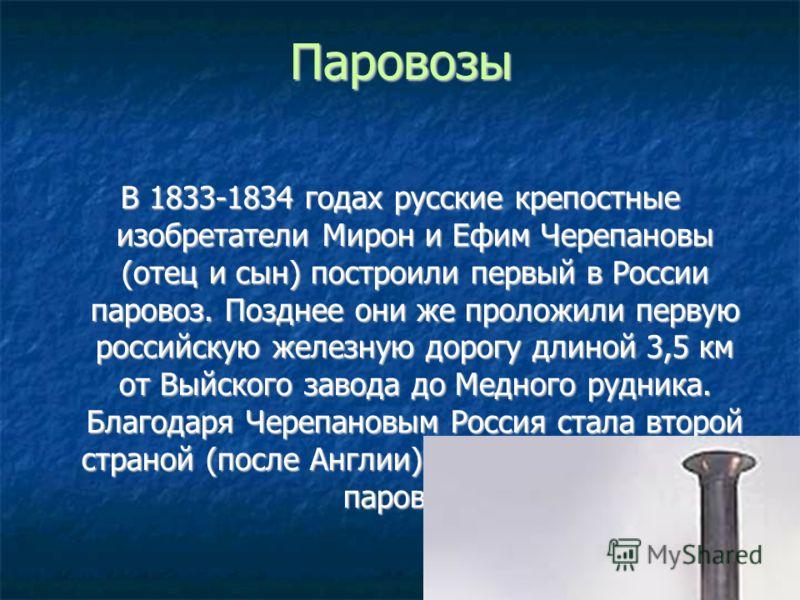 ПаровозыВ 1833-1834 годах русские крепостные изобретатели Мирон и Ефим Черепановы (отец и сын) построили первый в России паровоз. Позднее они же проложили первую российскую железную дорогу длиной 3,5 км от Выйского завода до Медного рудника. Благодар