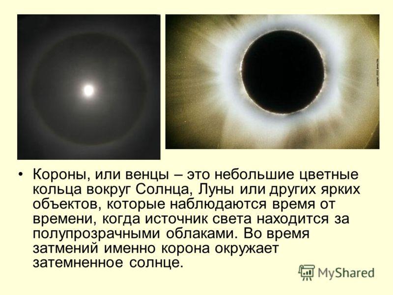 Короны, или венцы – это небольшие цветные кольца вокруг Солнца, Луны или других ярких объектов, которые наблюдаются время от времени, когда источник света находится за полупрозрачными облаками. Во время затмений именно корона окружает затемненное сол