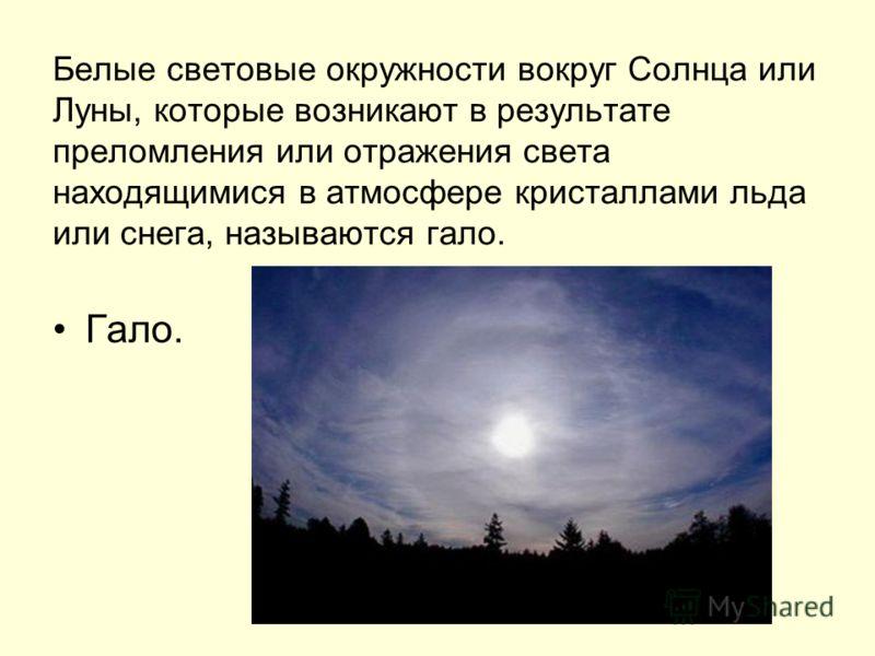 Белые световые окружности вокруг Солнца или Луны, которые возникают в результате преломления или отражения света находящимися в атмосфере кристаллами льда или снега, называются гало. Гало.