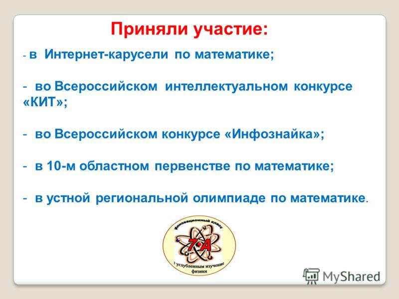 - в Интернет-карусели по математике; - во Всероссийском интеллектуальном конкурсе «КИТ»; - во Всероссийском конкурсе «Инфознайка»; - в 10-м областном первенстве по математике; - в устной региональной олимпиаде по математике. Приняли участие: