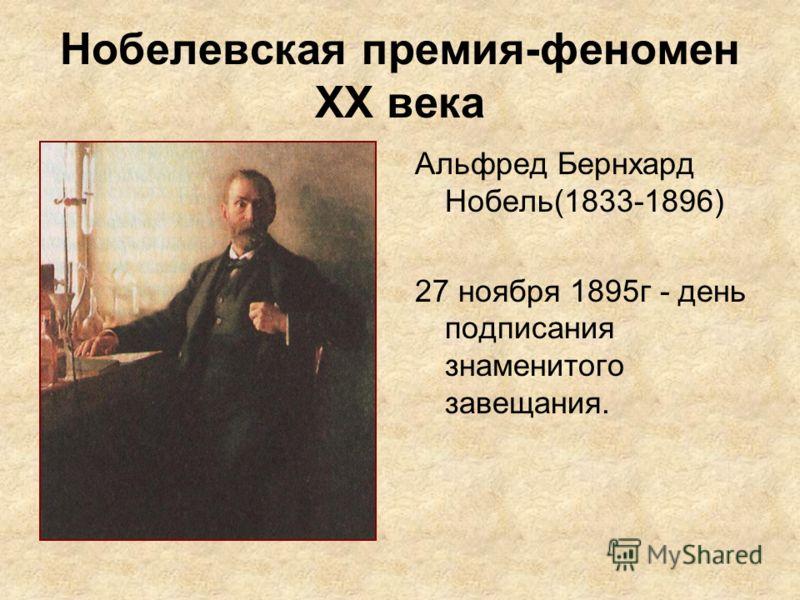 Нобелевская премия-феномен ХХ века Альфред Бернхард Нобель(1833-1896) 27 ноября 1895г - день подписания знаменитого завещания.