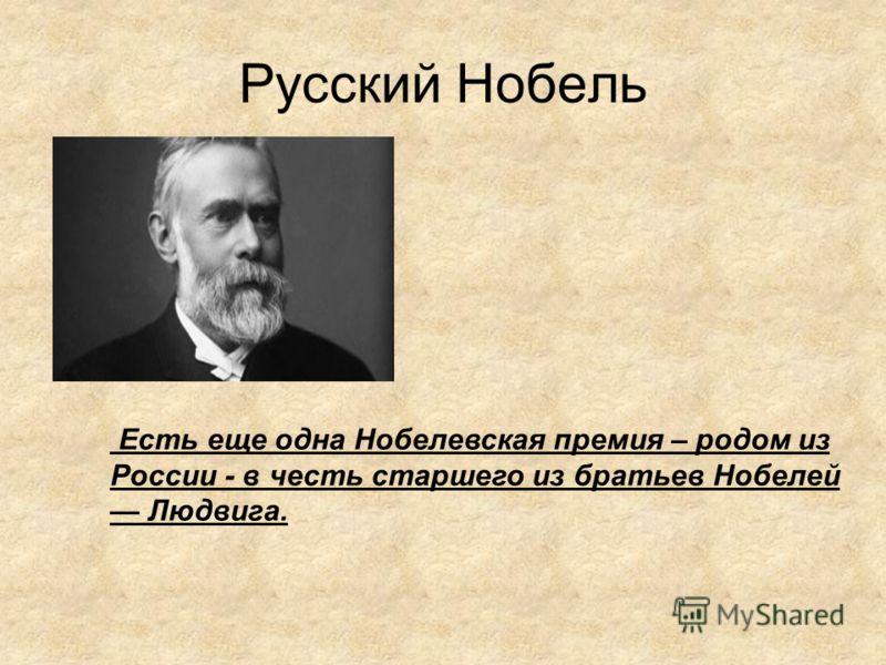 Русский Нобель Есть еще одна Нобелевская премия – родом из России - в честь старшего из братьев Нобелей Людвига.