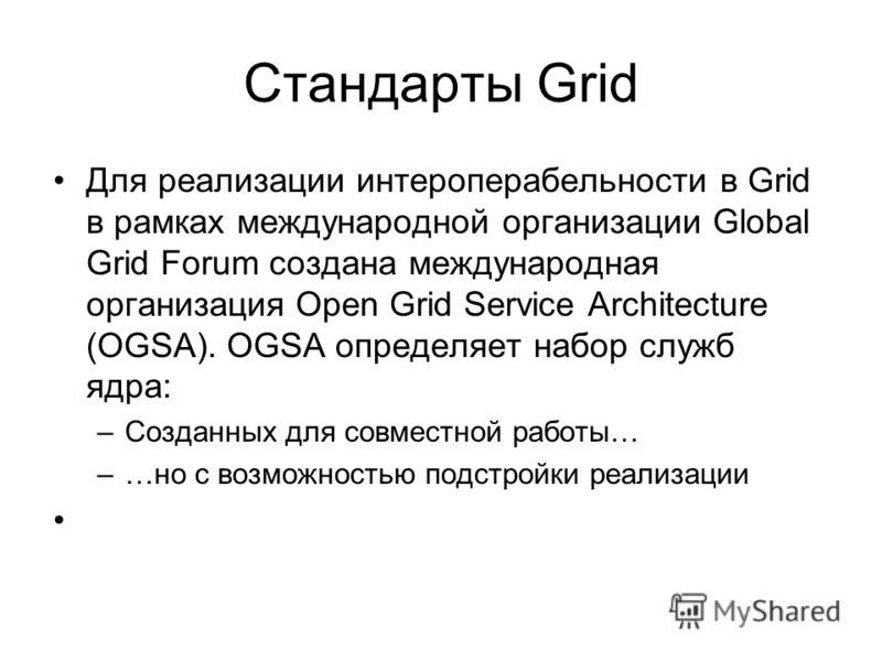 Стандарты Grid Для реализации интероперабельности в Grid в рамках международной организации Global Grid Forum создана международная организация Open Grid Service Architecture (OGSA). OGSA определяет набор служб ядра: –Созданных для совместной работы…