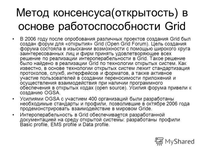 Метод консенсуса(открытость) в основе работоспособности Grid В 2006 году после опробования различных проектов создания Grid был создан форум для «открытия» Grid (Open Grid Forum). Цель создания форума состояла в изыскании возможности с помощью широко