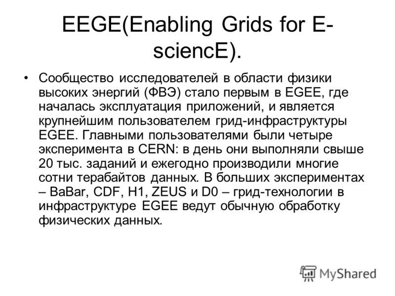 EEGE(Enabling Grids for E- sciencE). Сообщество исследователей в области физики высоких энергий (ФВЭ) стало первым в EGEE, где началась эксплуатация приложений, и является крупнейшим пользователем грид-инфраструктуры EGEE. Главными пользователями был