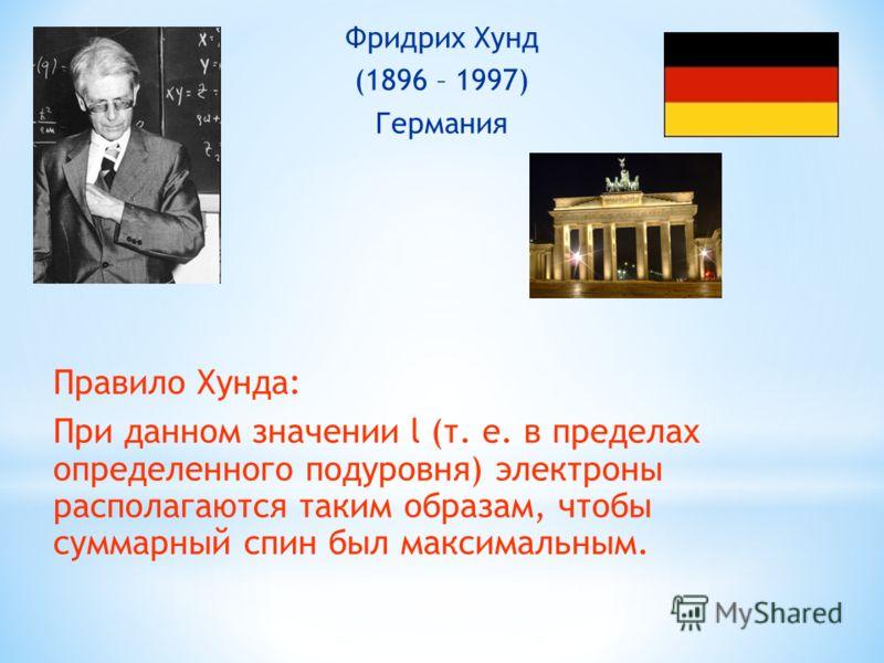 Фридрих Хунд (1896 – 1997) Германия Правило Хунда: При данном значении l (т. е. в пределах определенного подуровня) электроны располагаются таким образам, чтобы суммарный спин был максимальным.