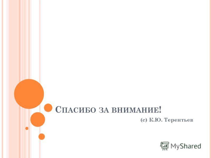 С ПАСИБО ЗА ВНИМАНИЕ ! (с) К.Ю. Терентьев