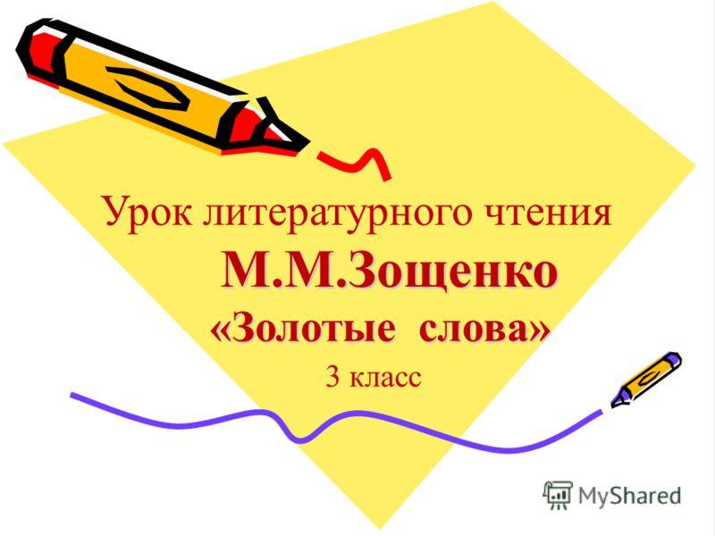 М.М.Зощенко «Золотые слова» Урок литературного чтения М.М.Зощенко «Золотые слова» 3 класс