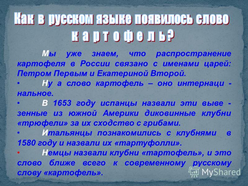Мы уже знаем, что распространение картофеля в России связано с именами царей: Петром Первым и Екатериной Второй. Ну а слово картофель – оно интернаци - нальное. В 1653 году испанцы назвали эти выве - зенные из южной Америки диковинные клубни «трюфели
