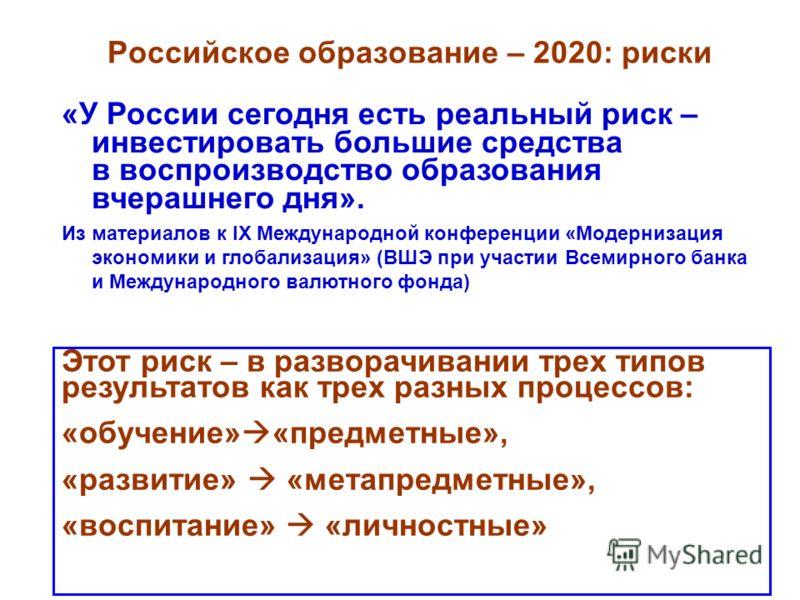 Российское образование – 2020: риски «У России сегодня есть реальный риск – инвестировать большие средства в воспроизводство образования вчерашнего дня». Из материалов к IX Международной конференции «Модернизация экономики и глобализация» (ВШЭ при уч