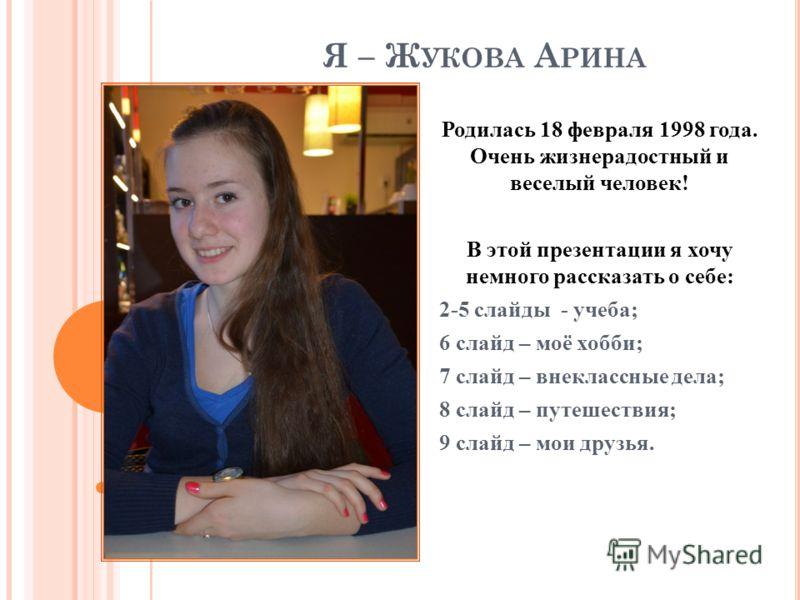 Я – Ж УКОВА А РИНА Родилась 18 февраля 1998 года. Очень жизнерадостный и веселый человек! В этой презентации я хочу немного рассказать о себе: 2-5 слайды - учеба; 6 слайд – моё хобби; 7 слайд – внеклассные дела; 8 слайд – путешествия; 9 слайд – мои д