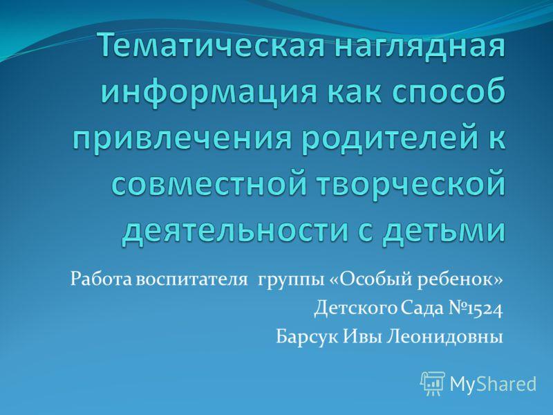 Работа воспитателя группы «Особый ребенок» Детского Сада 1524 Барсук Ивы Леонидовны