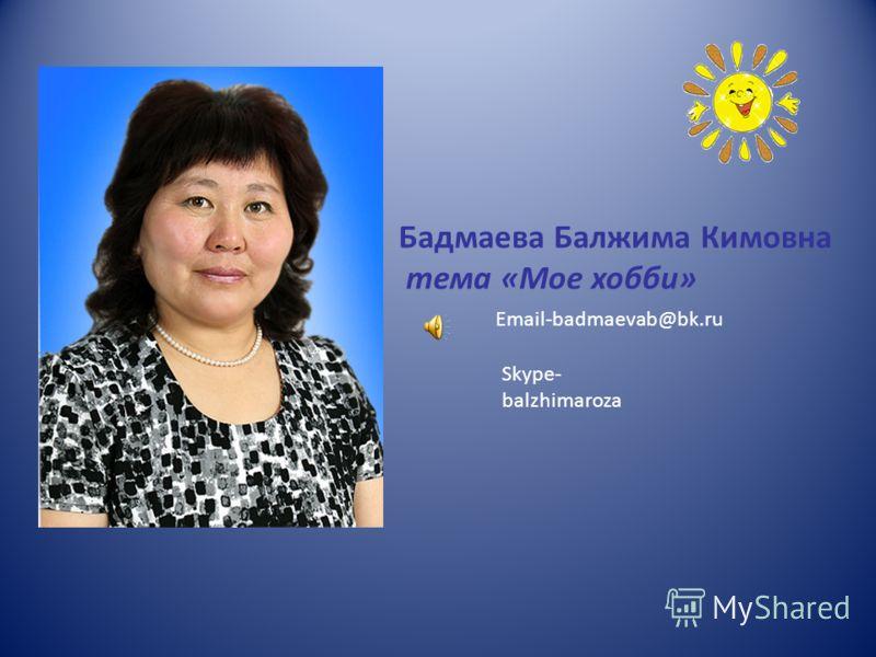 Бадмаева Балжима Кимовна тема «Мое хобби» Email-badmaevab@bk.ru Skype- balzhimaroza
