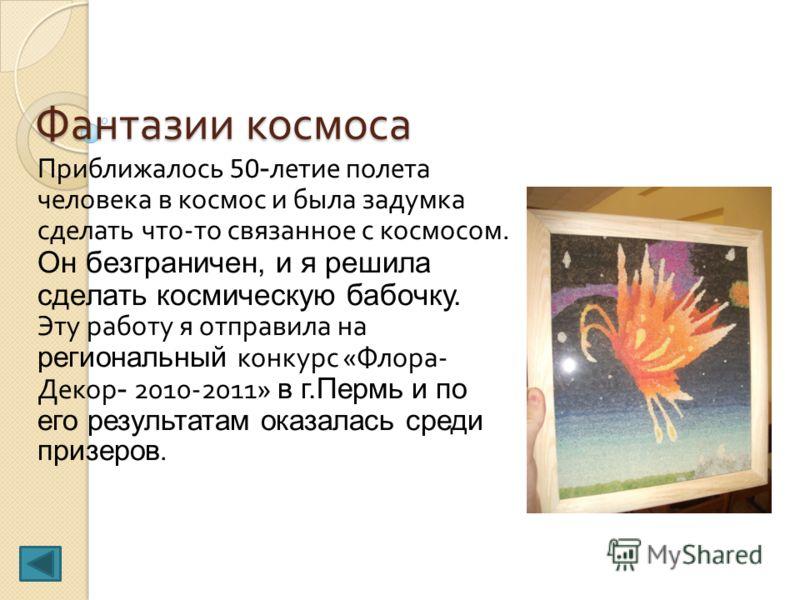 Фантазии космоса Приближалось 50 - летие полета человека в космос и была задумка сделать что - то связанное с космосом. Он безграничен, и я решила сделать космическую бабочку. Эту работу я отправила на региональный конкурс « Флора - Декор - 2010-2011