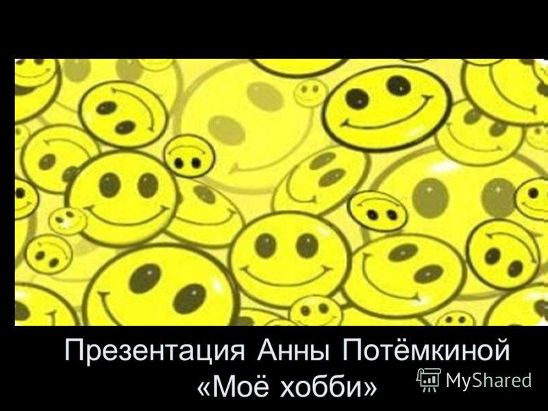 Презентация Анны Потёмкиной «Моё хобби»